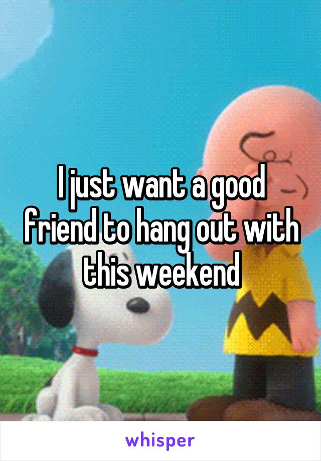 I just want a good friend to hang out with this weekend