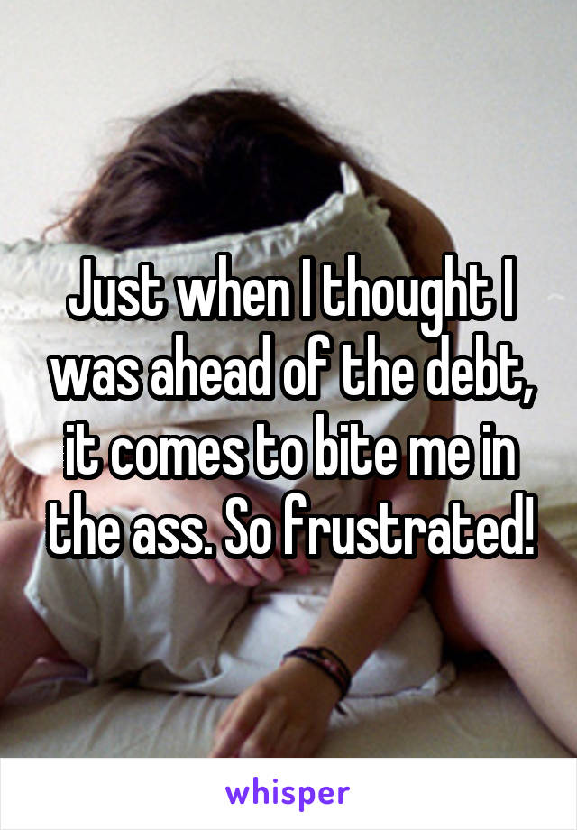 Just when I thought I was ahead of the debt, it comes to bite me in the ass. So frustrated!