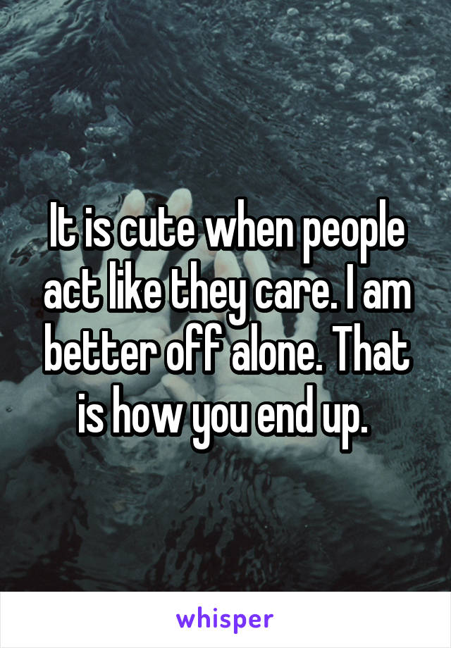 It is cute when people act like they care. I am better off alone. That is how you end up.