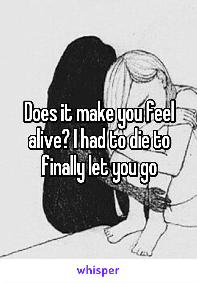 Does it make you feel alive? I had to die to finally let you go