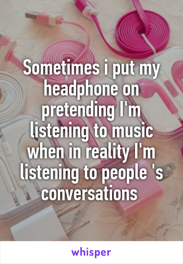 Sometimes i put my headphone on pretending I'm listening to music when in reality I'm listening to people 's conversations
