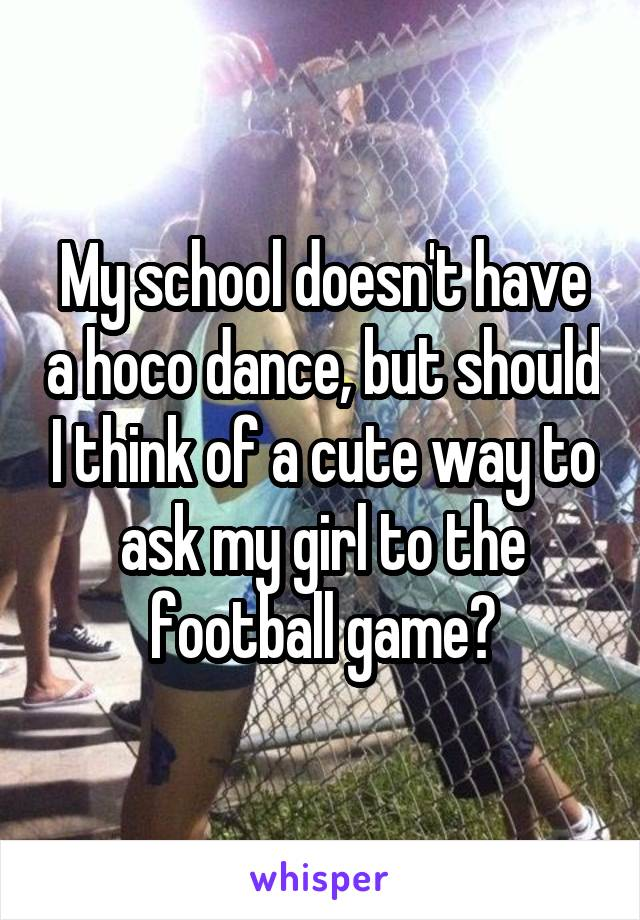 My school doesn't have a hoco dance, but should I think of a cute way to ask my girl to the football game?