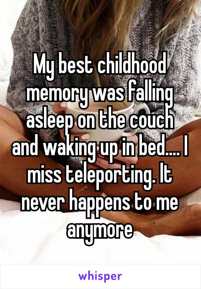 My best childhood memory was falling asleep on the couch and waking up in bed…. I miss teleporting. It never happens to me anymore