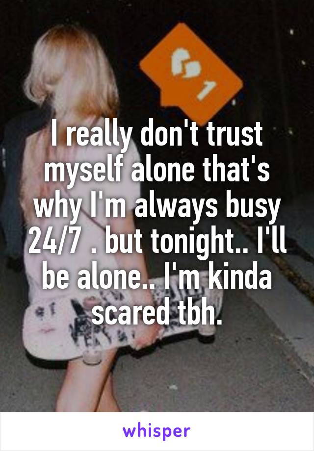 I really don't trust myself alone that's why I'm always busy 24/7 . but tonight.. I'll be alone.. I'm kinda scared tbh.