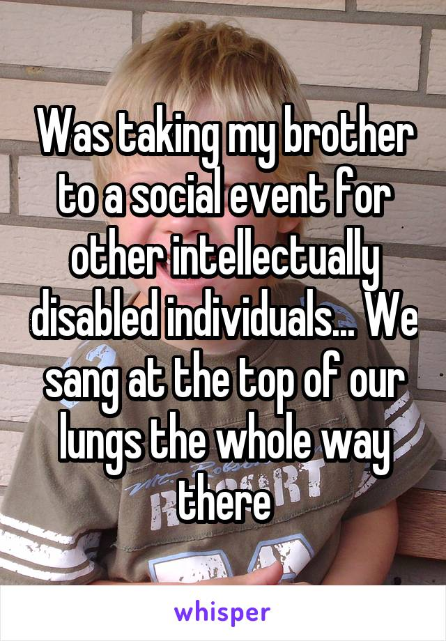 Was taking my brother to a social event for other intellectually disabled individuals... We sang at the top of our lungs the whole way there