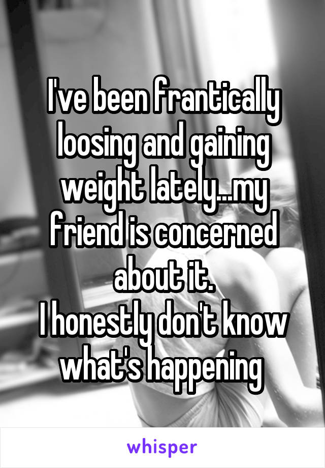 I've been frantically loosing and gaining weight lately...my friend is concerned about it. I honestly don't know what's happening