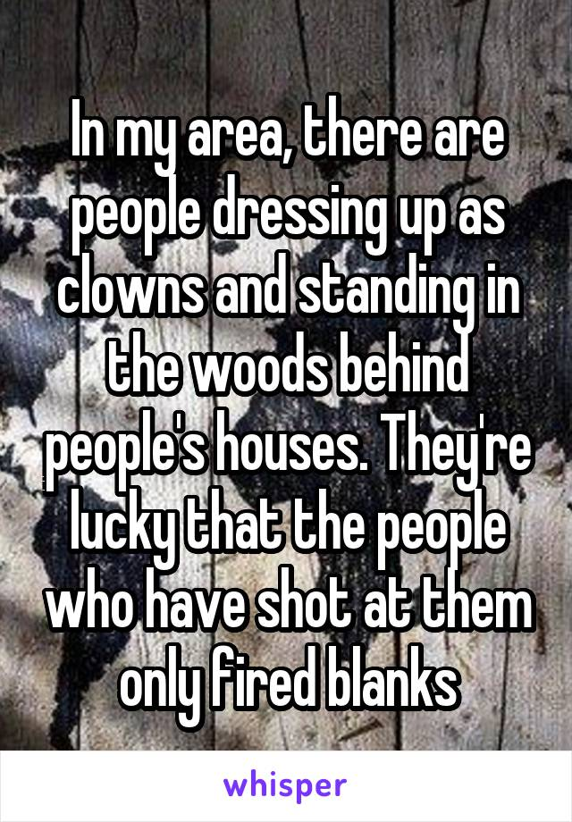 In my area, there are people dressing up as clowns and standing in the woods behind people's houses. They're lucky that the people who have shot at them only fired blanks