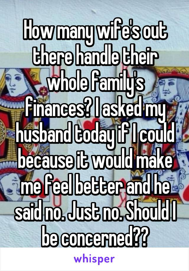 How many wife's out there handle their whole family's finances? I asked my husband today if I could because it would make me feel better and he said no. Just no. Should I be concerned??