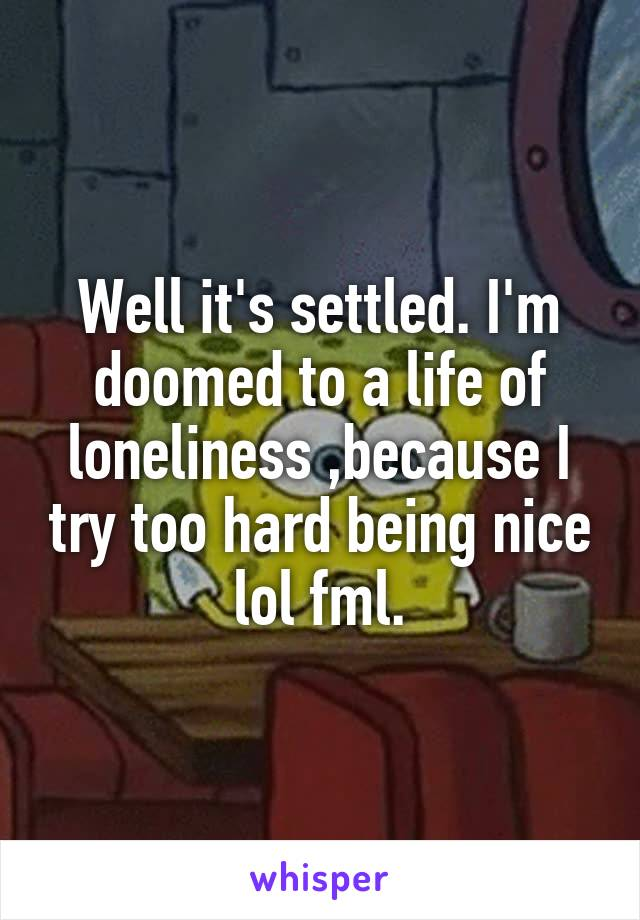 Well it's settled. I'm doomed to a life of loneliness ,because I try too hard being nice lol fml.