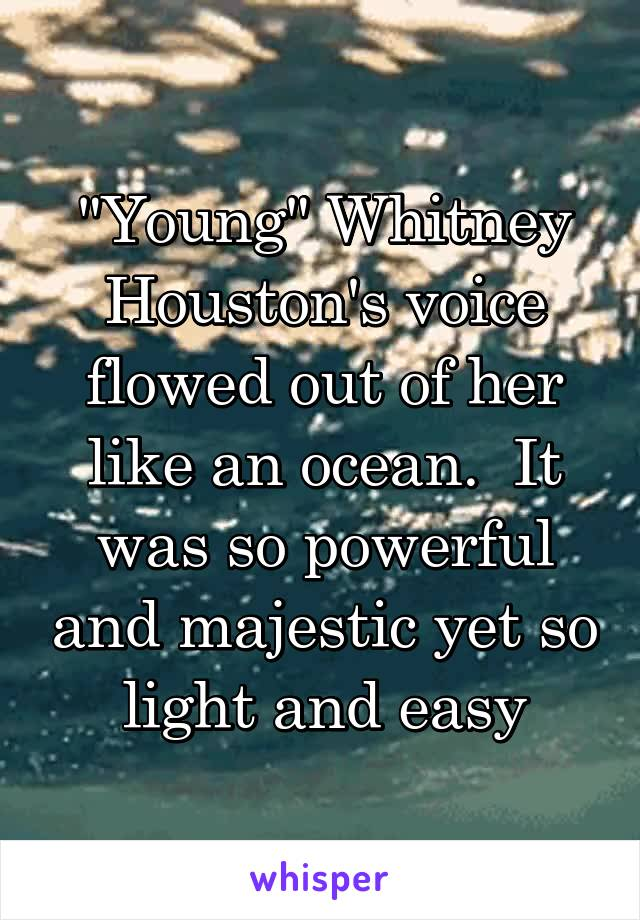 """""""Young"""" Whitney Houston's voice flowed out of her like an ocean.  It was so powerful and majestic yet so light and easy"""