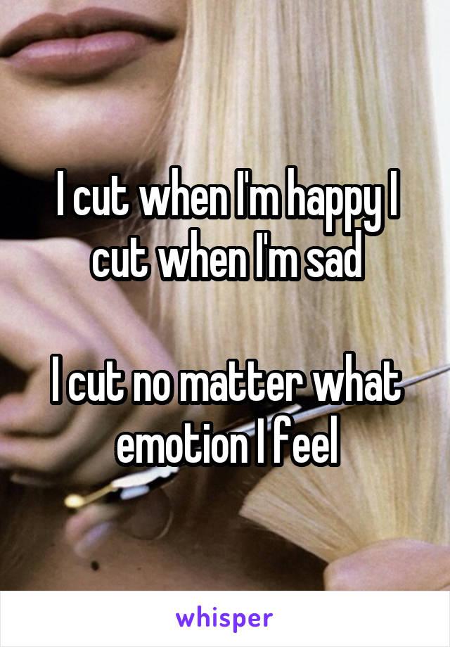 I cut when I'm happy I cut when I'm sad  I cut no matter what emotion I feel