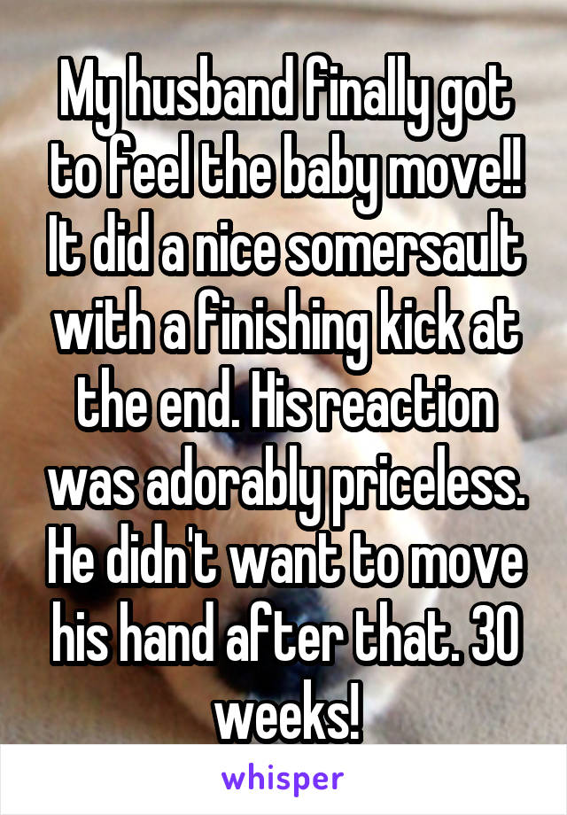 My husband finally got to feel the baby move!! It did a nice somersault with a finishing kick at the end. His reaction was adorably priceless. He didn't want to move his hand after that. 30 weeks!