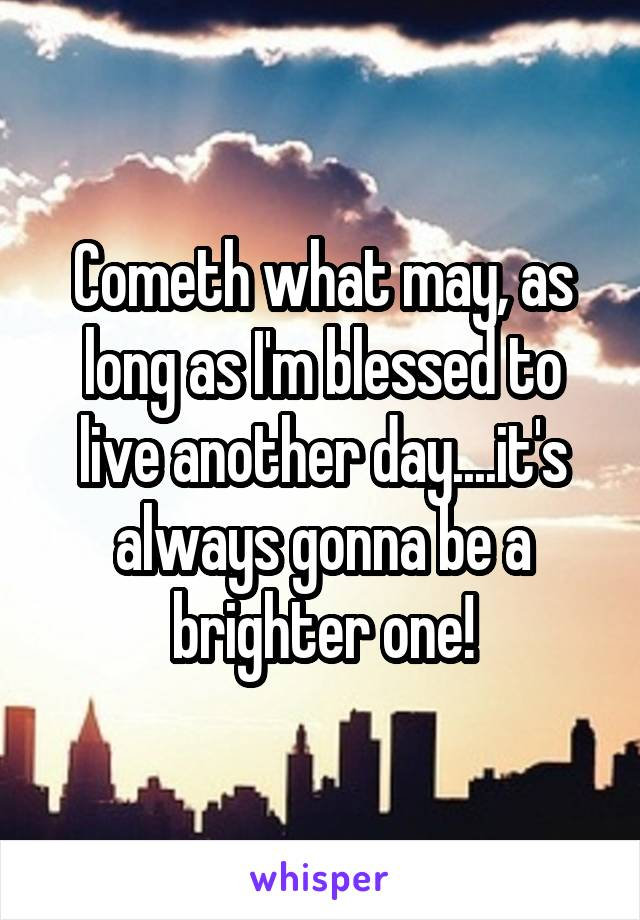 Cometh what may, as long as I'm blessed to live another day....it's always gonna be a brighter one!