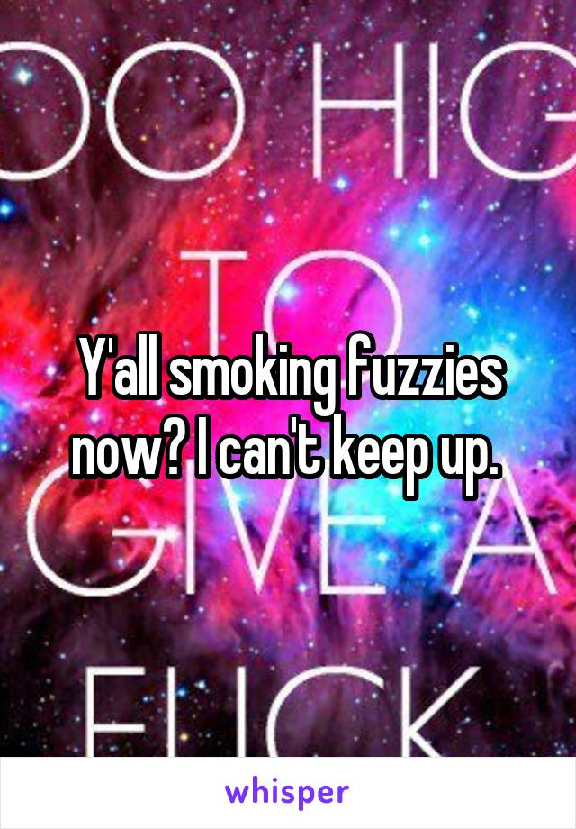 Y'all smoking fuzzies now? I can't keep up.