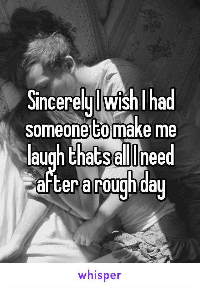 Sincerely I wish I had someone to make me laugh thats all I need after a rough day