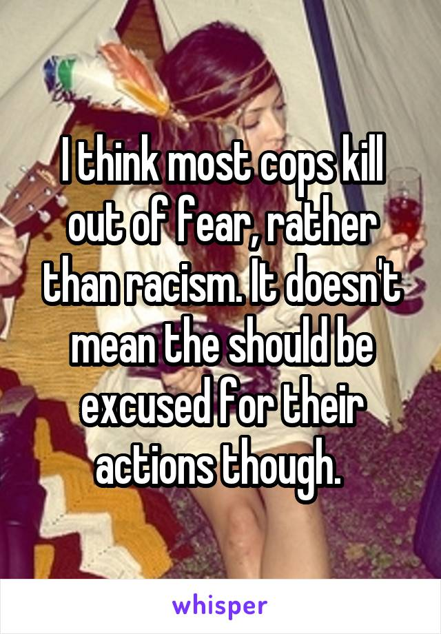 I think most cops kill out of fear, rather than racism. It doesn't mean the should be excused for their actions though.