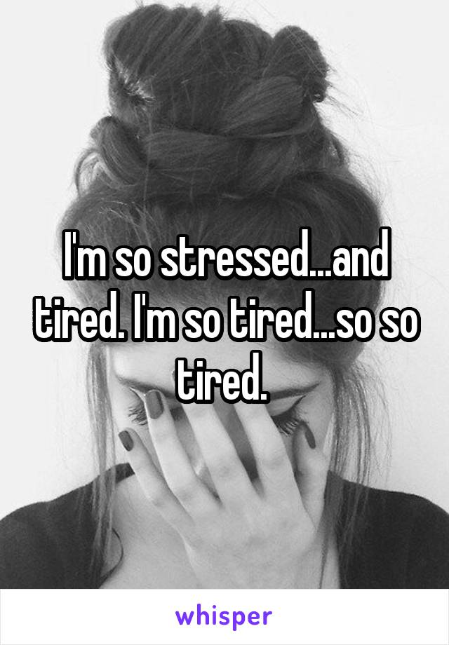 I'm so stressed...and tired. I'm so tired...so so tired.