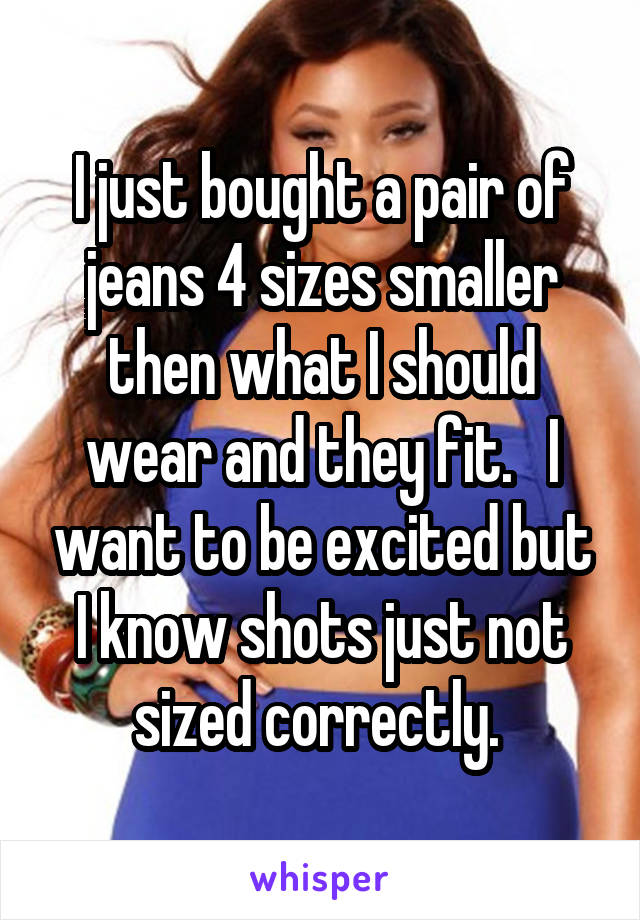 I just bought a pair of jeans 4 sizes smaller then what I should wear and they fit.   I want to be excited but I know shots just not sized correctly.