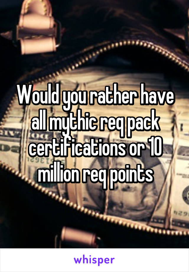 Would you rather have all mythic req pack certifications or 10 million req points