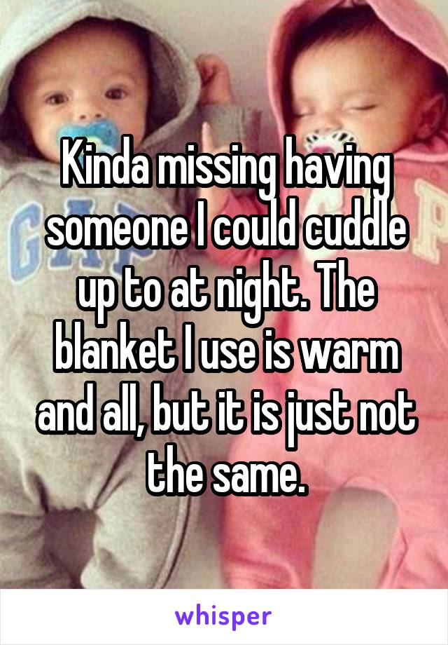 Kinda missing having someone I could cuddle up to at night. The blanket I use is warm and all, but it is just not the same.