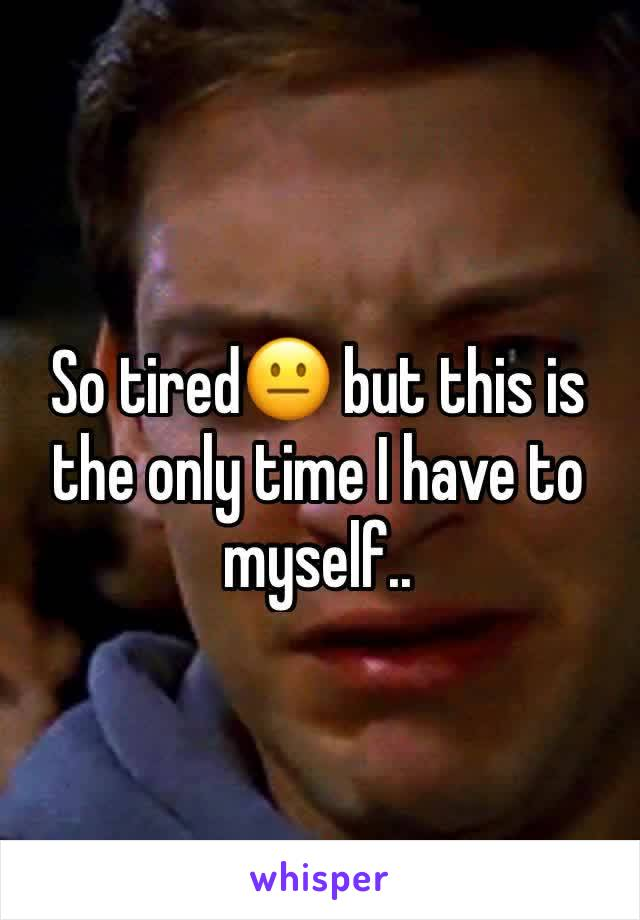 So tired😐 but this is the only time I have to myself..