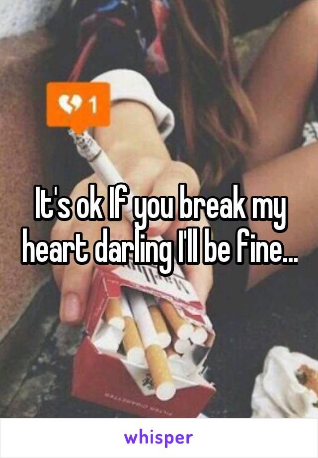 It's ok If you break my heart darling I'll be fine...