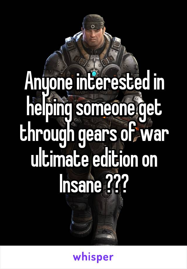 Anyone interested in helping someone get through gears of war ultimate edition on Insane ???