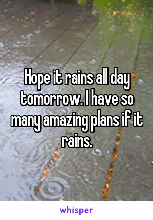 Hope it rains all day tomorrow. I have so many amazing plans if it rains.