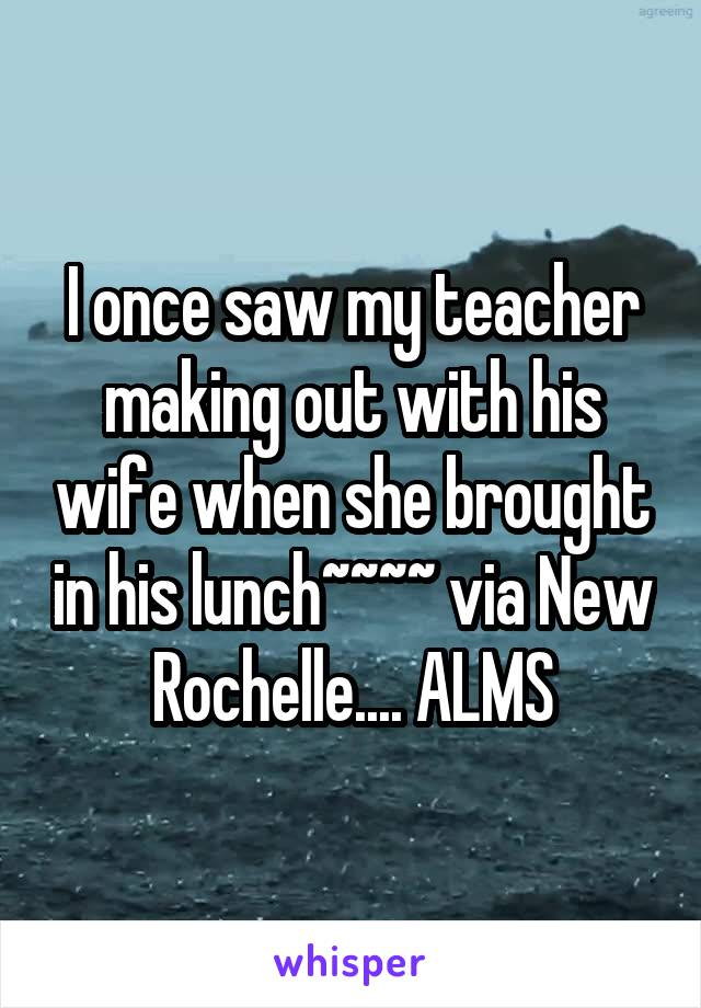 I once saw my teacher making out with his wife when she brought in his lunch~~~~ via New Rochelle.... ALMS