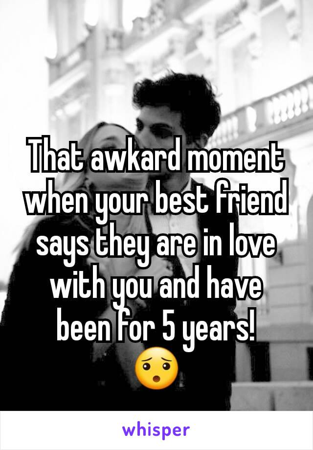 That awkard moment when your best friend says they are in love with you and have been for 5 years! 😯