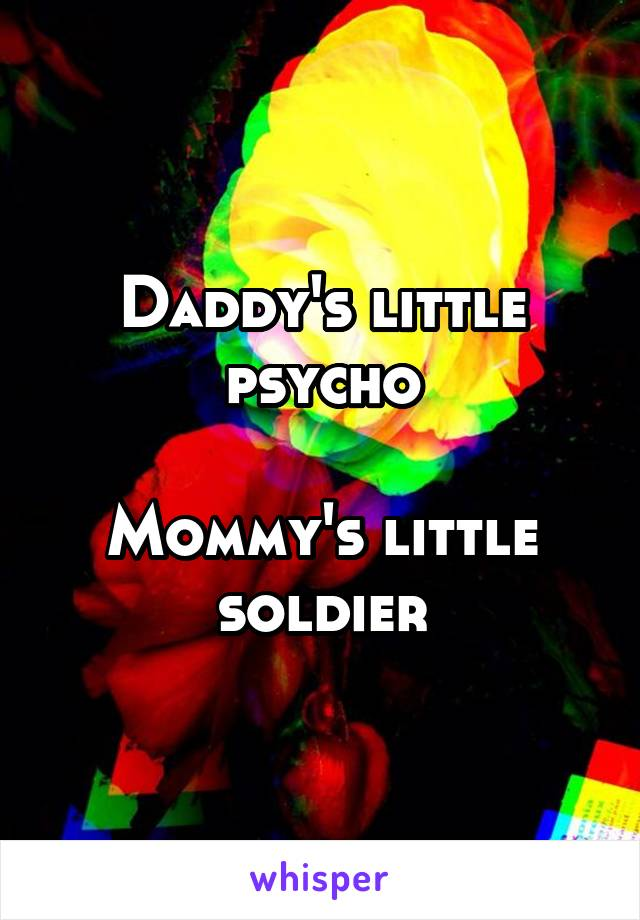 Daddy's little psycho  Mommy's little soldier