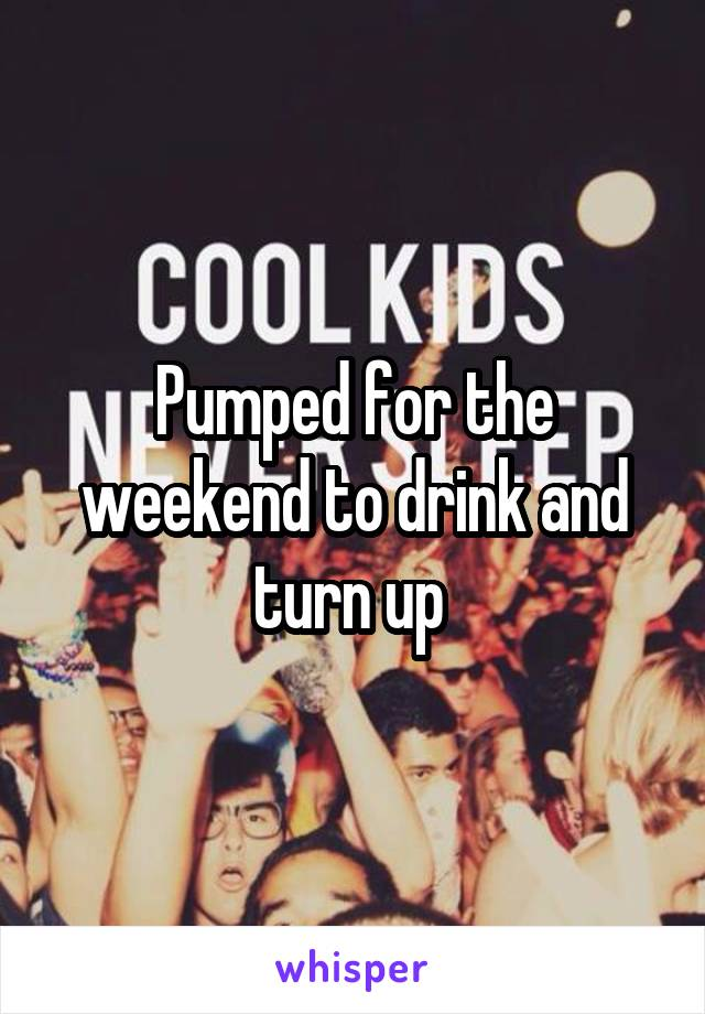 Pumped for the weekend to drink and turn up