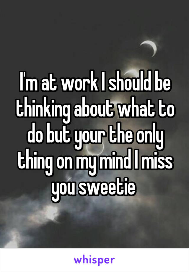 I'm at work I should be thinking about what to do but your the only thing on my mind I miss you sweetie