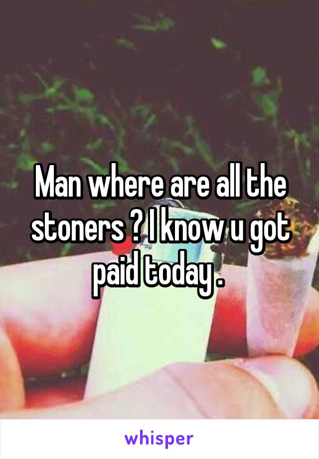 Man where are all the stoners ? I know u got paid today .