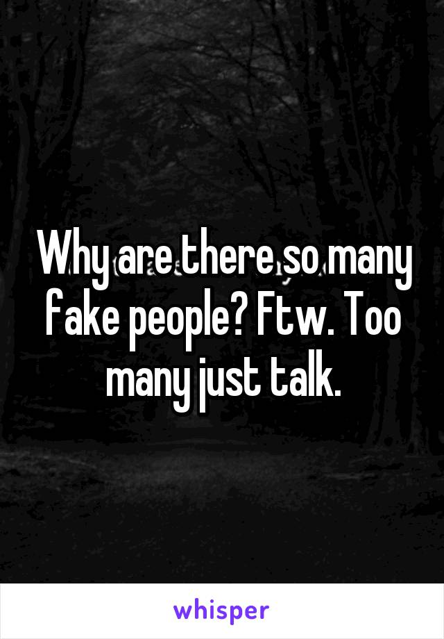 Why are there so many fake people? Ftw. Too many just talk.