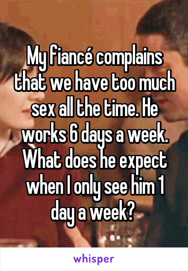 My fiancé complains that we have too much sex all the time. He works 6 days a week. What does he expect when I only see him 1 day a week?