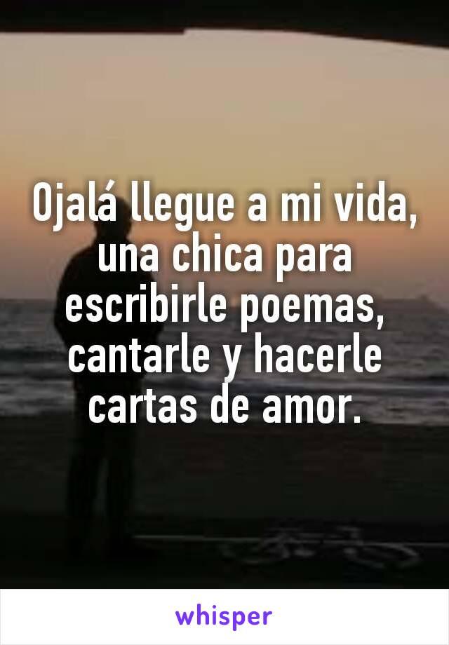 Ojalá llegue a mi vida, una chica para escribirle poemas, cantarle y hacerle cartas de amor.
