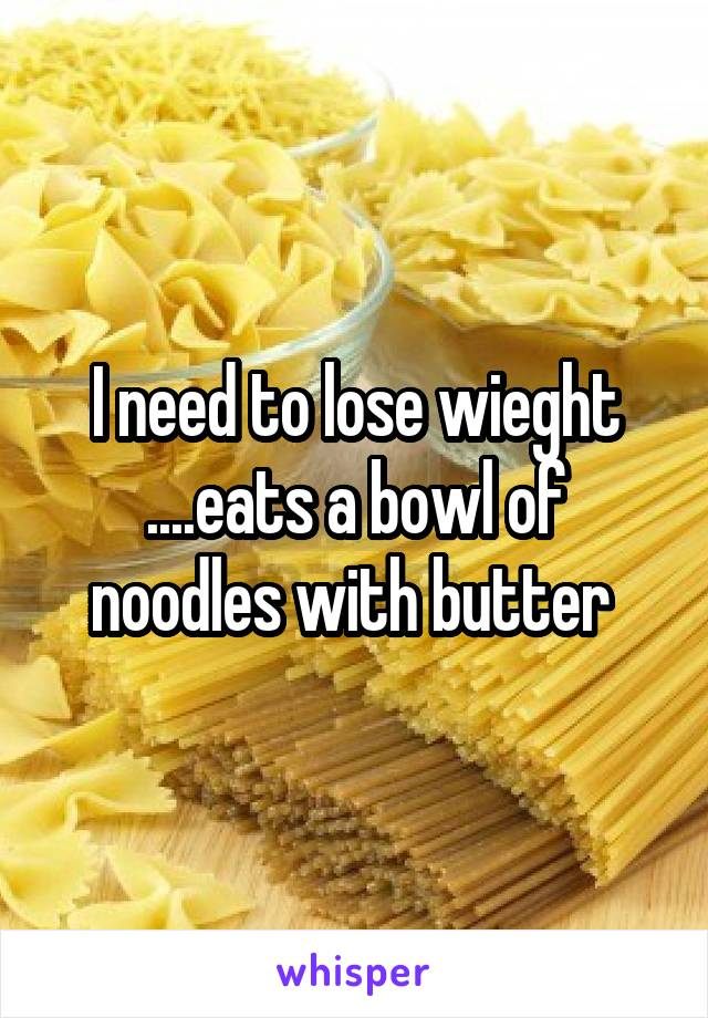 I need to lose wieght ....eats a bowl of noodles with butter