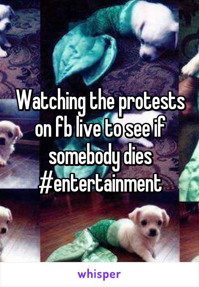 Watching the protests on fb live to see if somebody dies #entertainment