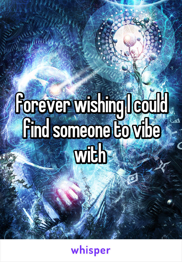 forever wishing I could find someone to vibe with