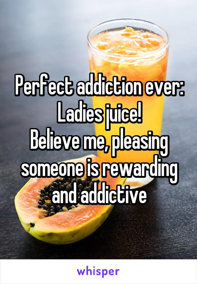 Perfect addiction ever: Ladies juice! Believe me, pleasing someone is rewarding and addictive