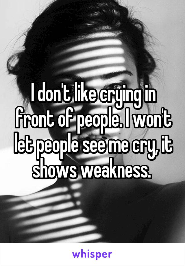I don't like crying in front of people. I won't let people see me cry, it shows weakness.