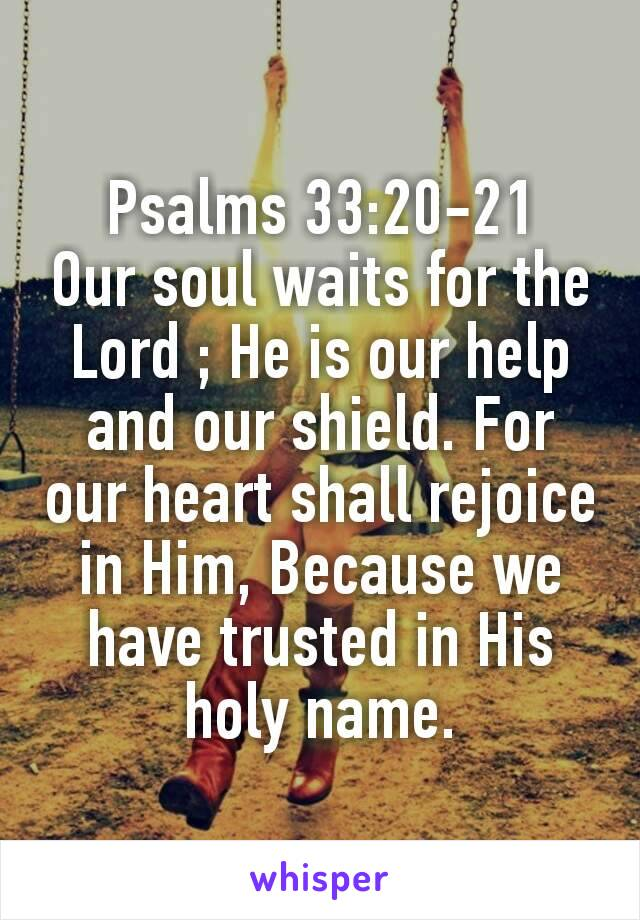 Psalms 33:20‭-‬21 Our soul waits for the Lord ; He is our help and our shield. For our heart shall rejoice in Him, Because we have trusted in His holy name.