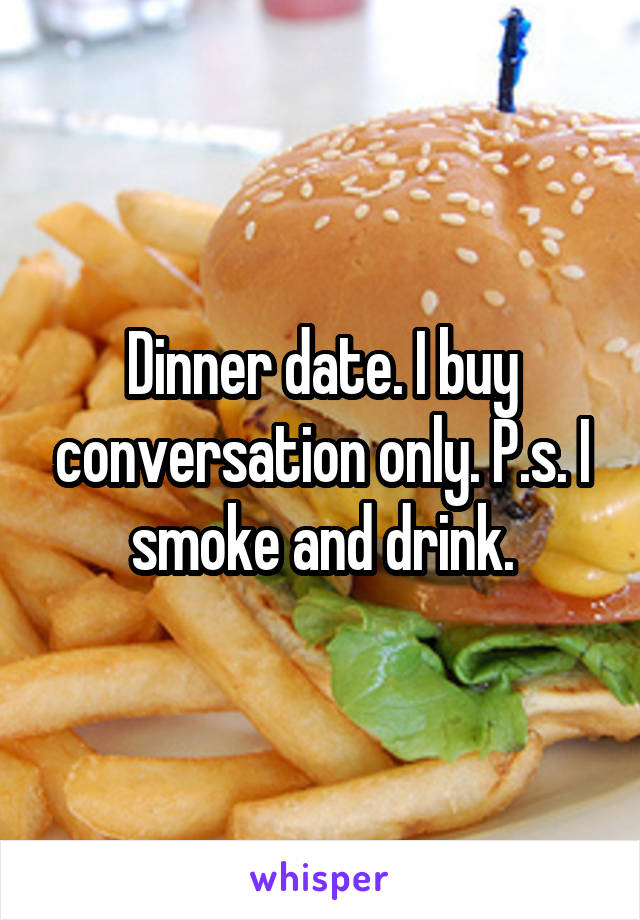Dinner date. I buy conversation only. P.s. I smoke and drink.