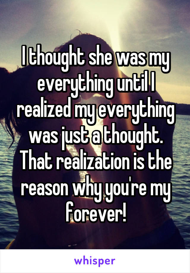 I thought she was my everything until I realized my everything was just a thought. That realization is the reason why you're my forever!