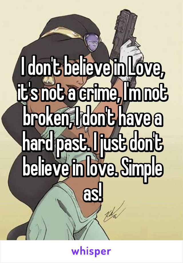 I don't believe in Love, it's not a crime, I'm not broken, I don't have a hard past. I just don't believe in love. Simple as!