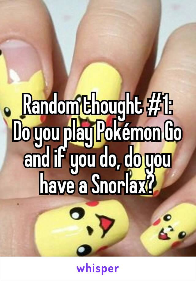 Random thought #1:   Do you play Pokémon Go and if you do, do you have a Snorlax?