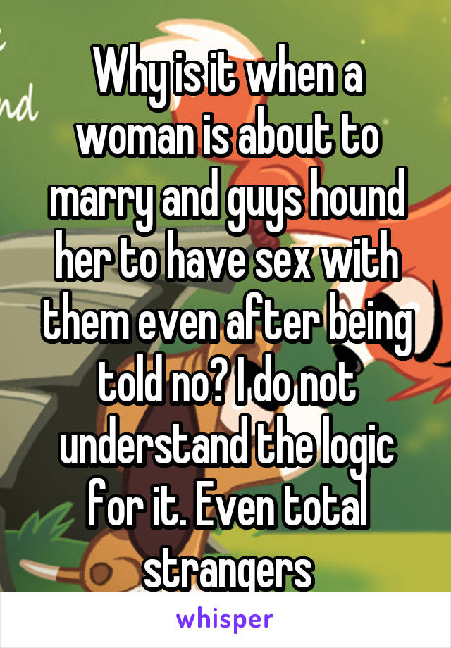 Why is it when a woman is about to marry and guys hound her to have sex with them even after being told no? I do not understand the logic for it. Even total strangers