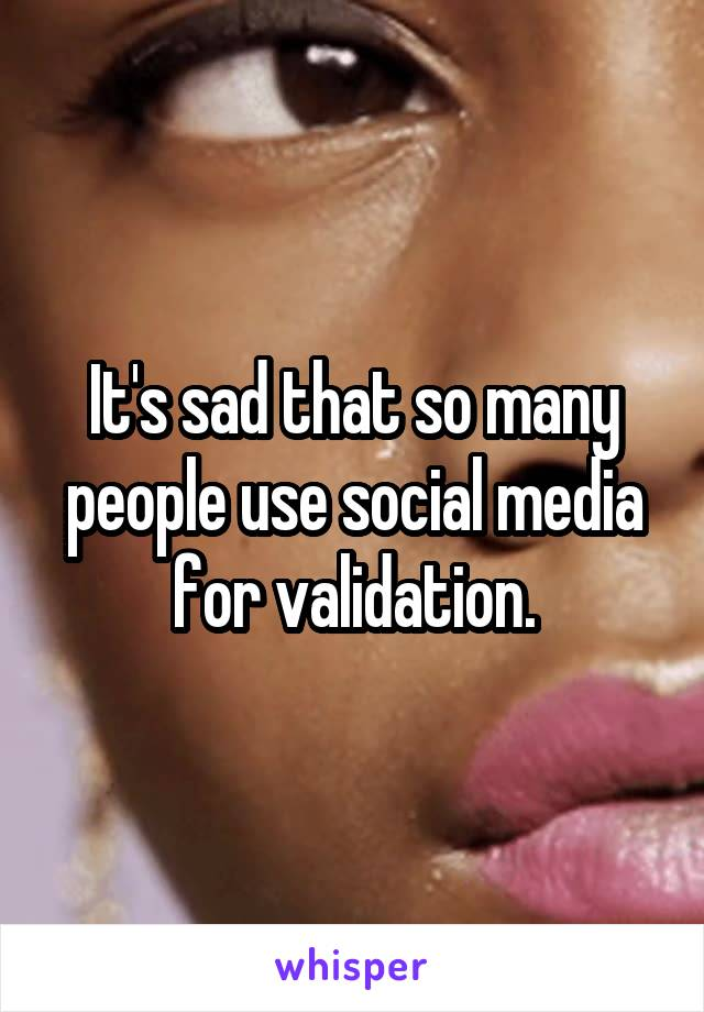 It's sad that so many people use social media for validation.