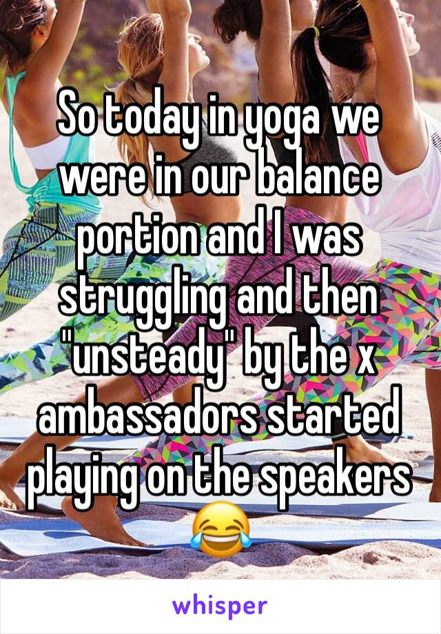 """So today in yoga we were in our balance portion and I was struggling and then """"unsteady"""" by the x ambassadors started playing on the speakers 😂"""